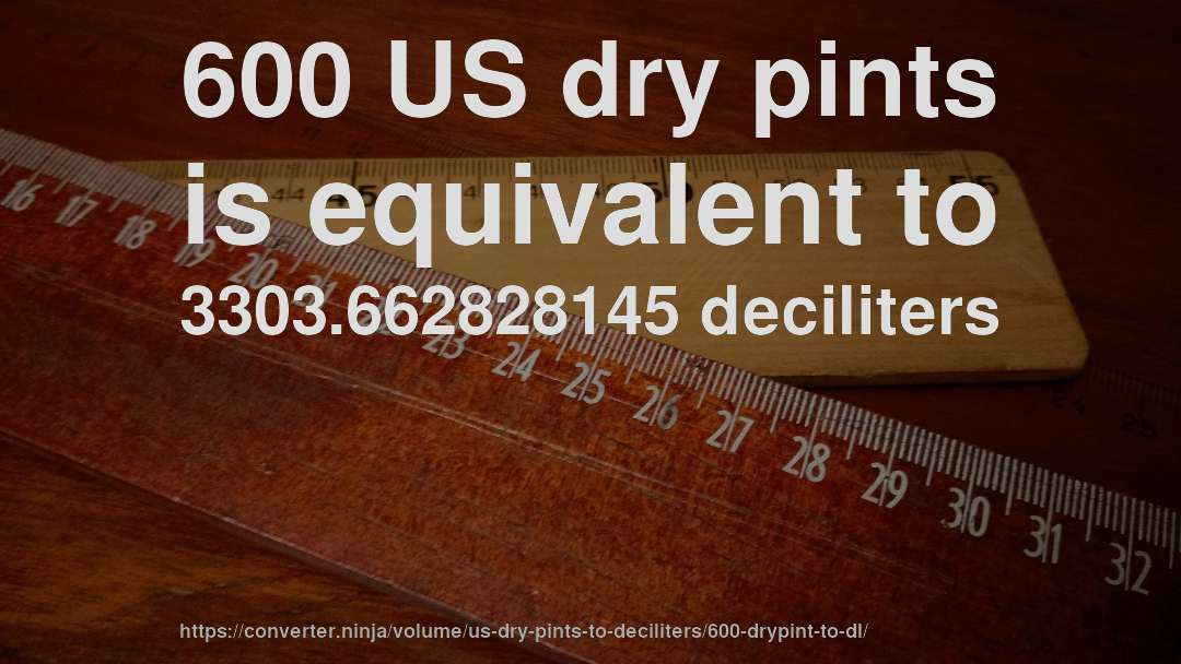 600 US dry pints is equivalent to 3303.662828145 deciliters