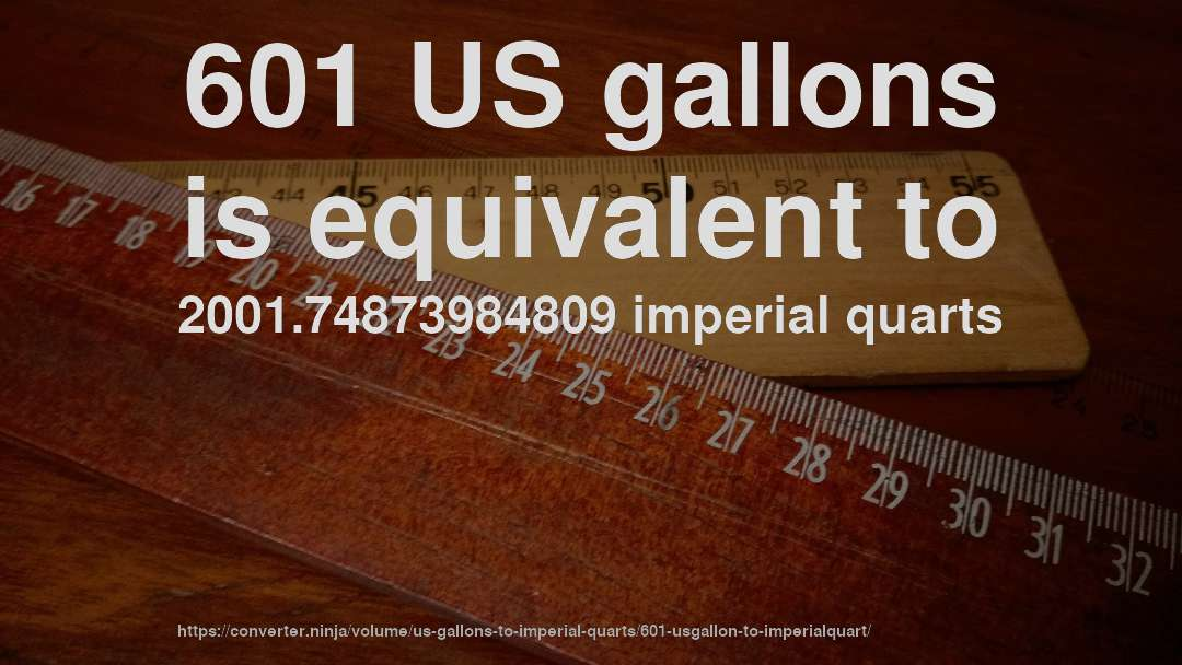 601 US gallons is equivalent to 2001.74873984809 imperial quarts