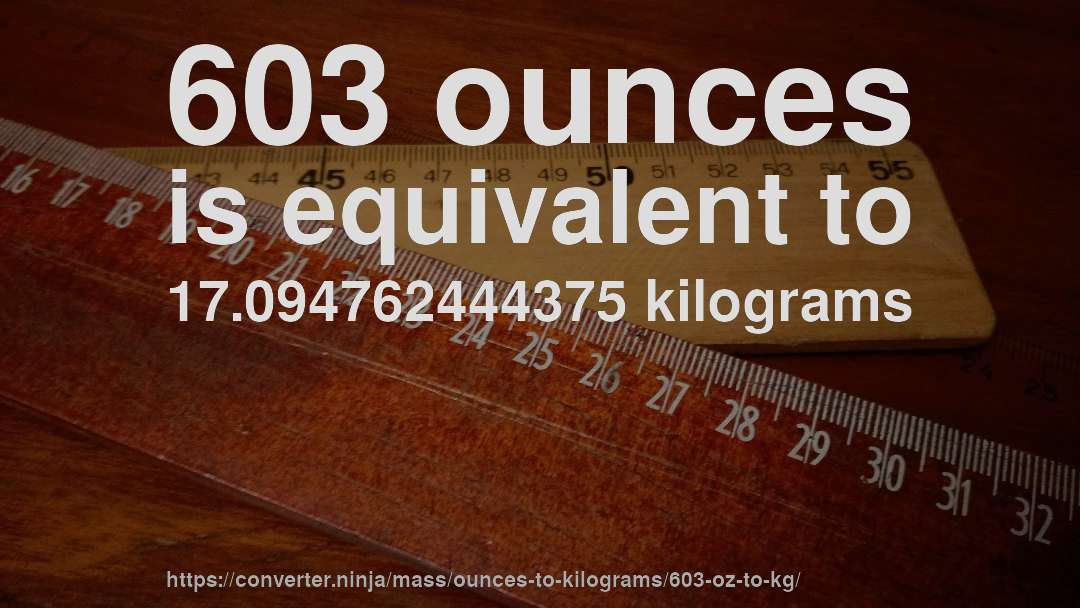 603 ounces is equivalent to 17.094762444375 kilograms
