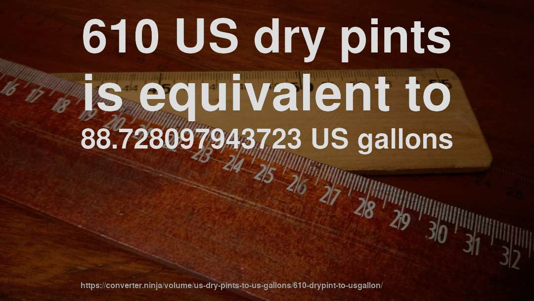 610 US dry pints is equivalent to 88.728097943723 US gallons