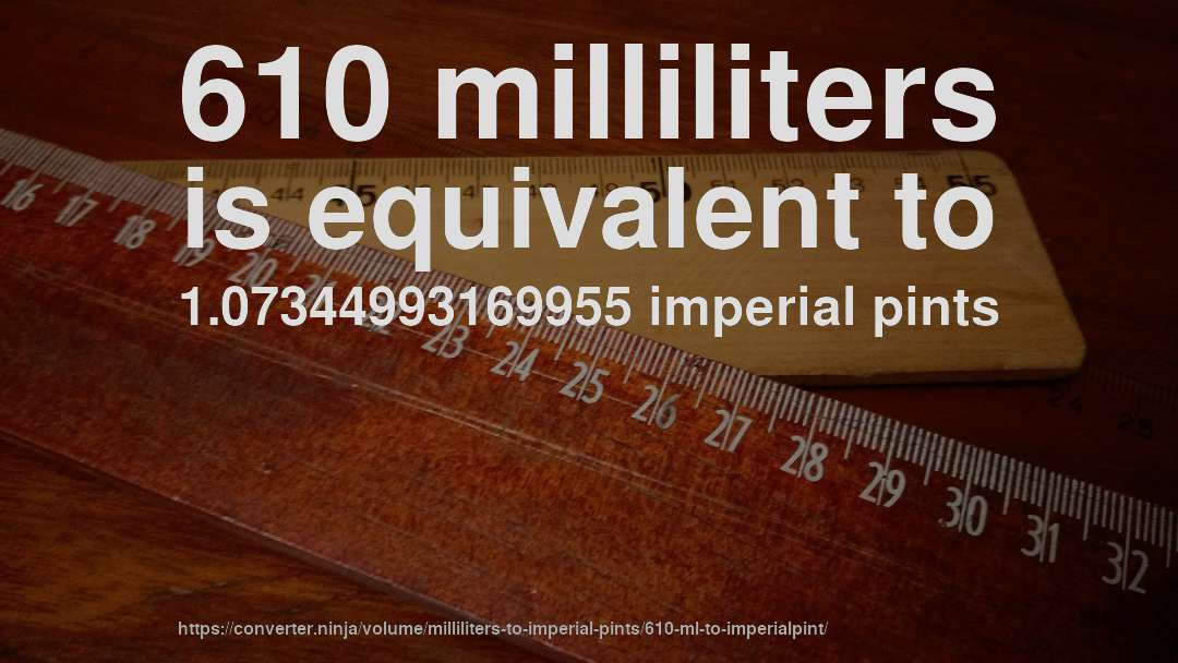 610 milliliters is equivalent to 1.07344993169955 imperial pints