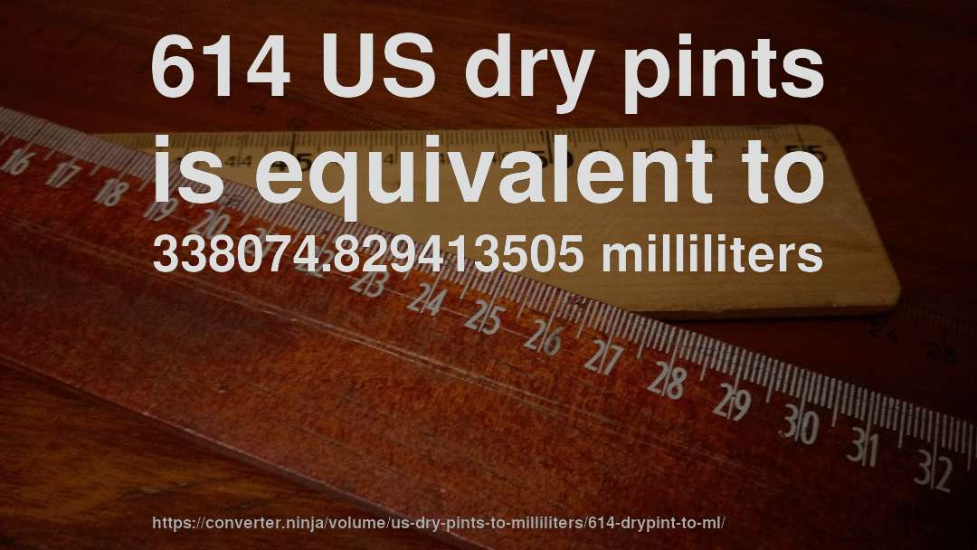 614 US dry pints is equivalent to 338074.829413505 milliliters