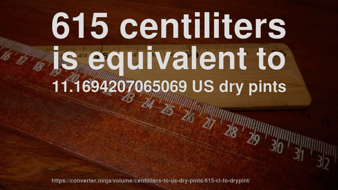 615 centiliters is equivalent to 11.1694207065069 US dry pints