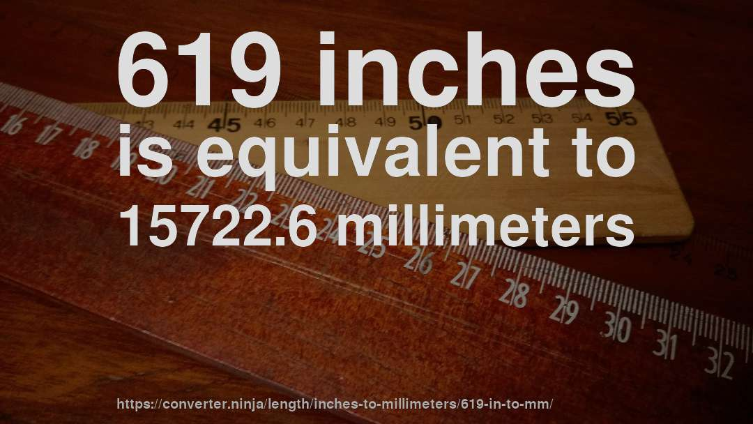 619 inches is equivalent to 15722.6 millimeters