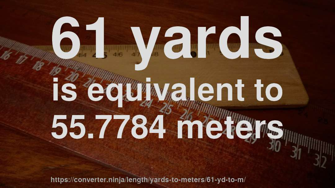 61 yards is equivalent to 55.7784 meters