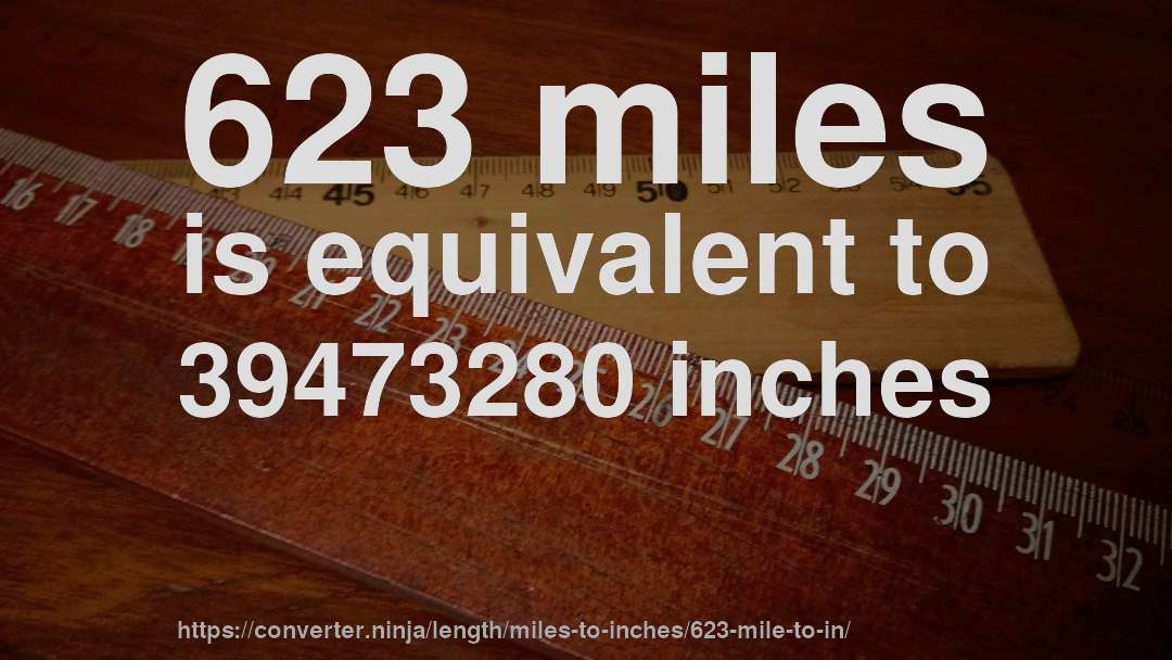 623 miles is equivalent to 39473280 inches