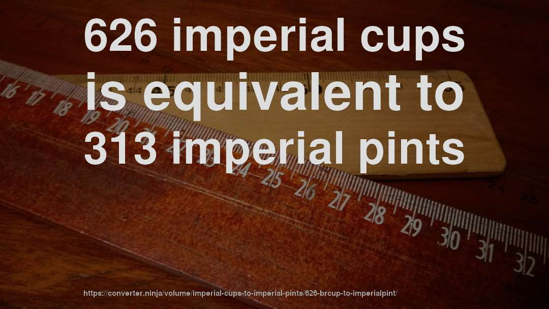 626 imperial cups is equivalent to 313 imperial pints
