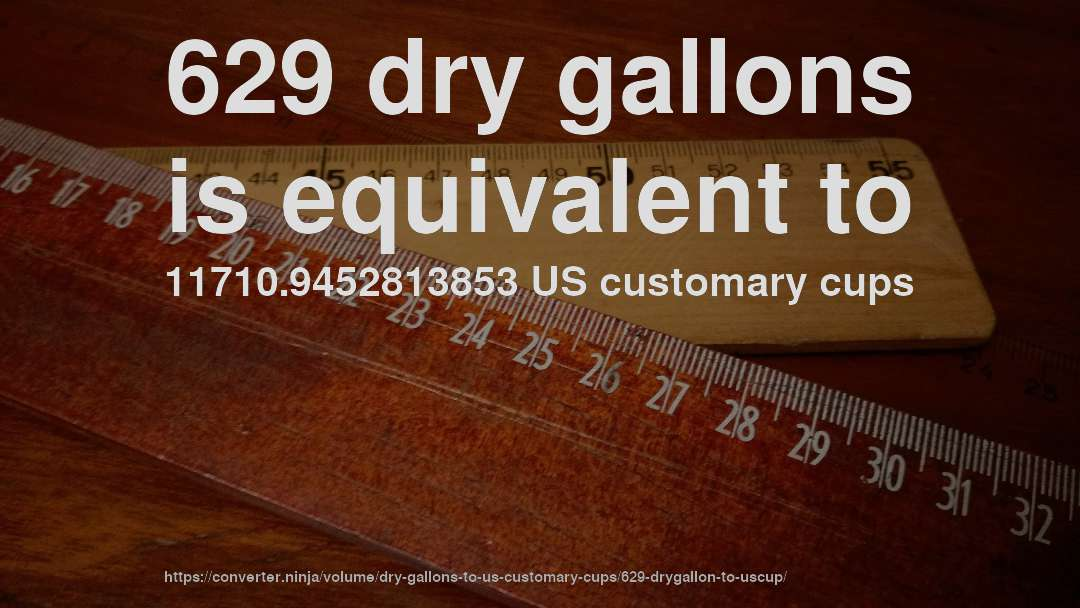 629 dry gallons is equivalent to 11710.9452813853 US customary cups