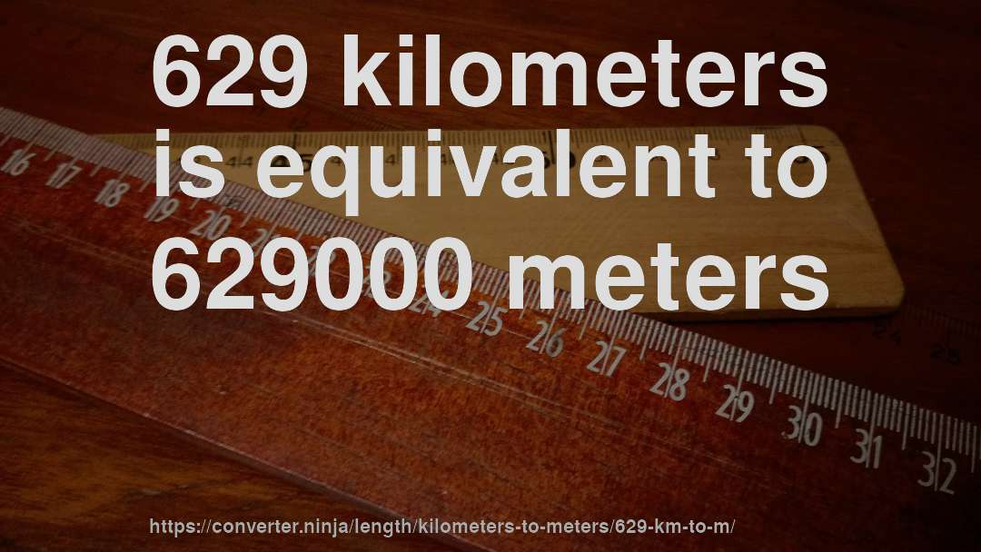 629 Kilometers Is Equivalent To 629000 Meters