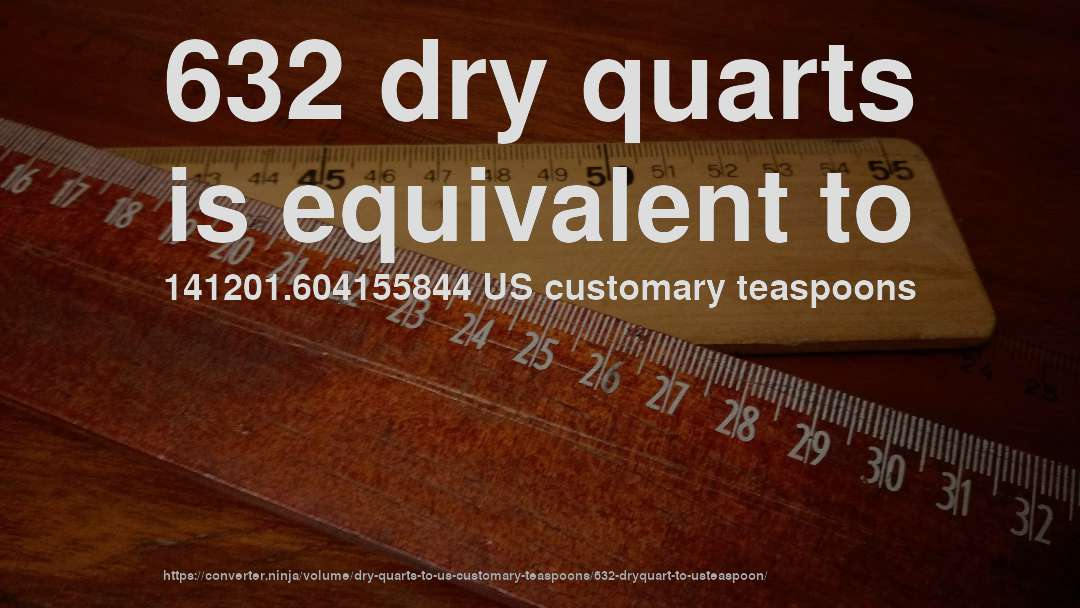 632 dry quarts is equivalent to 141201.604155844 US customary teaspoons