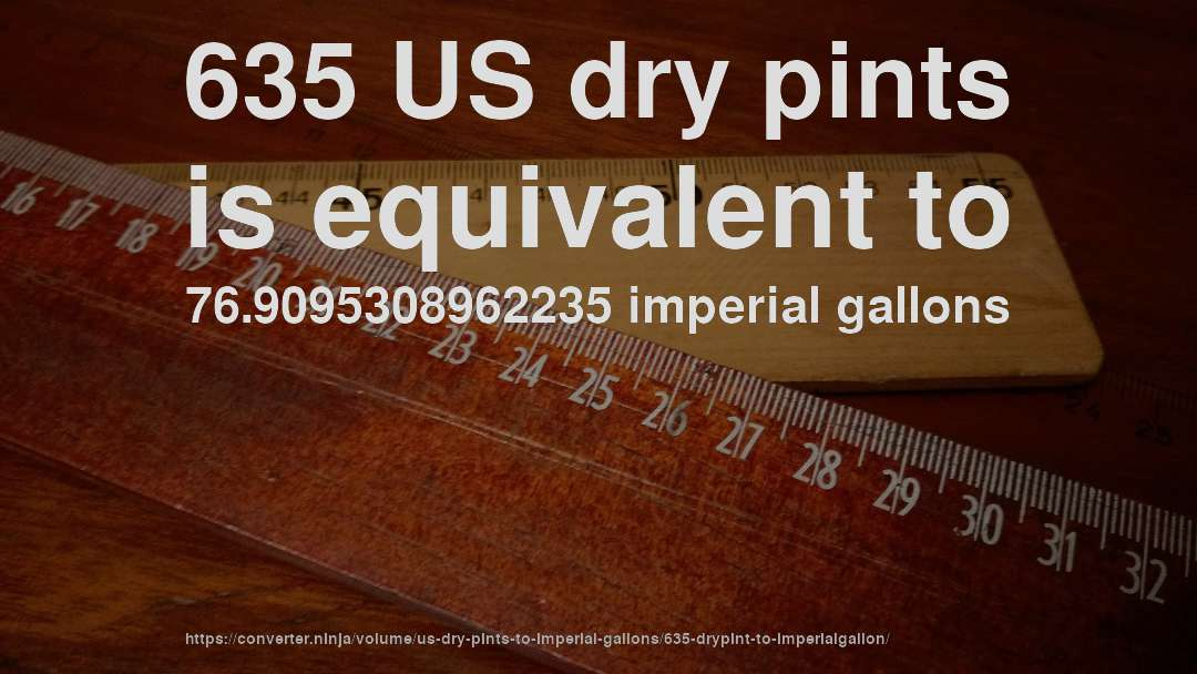 635 US dry pints is equivalent to 76.9095308962235 imperial gallons