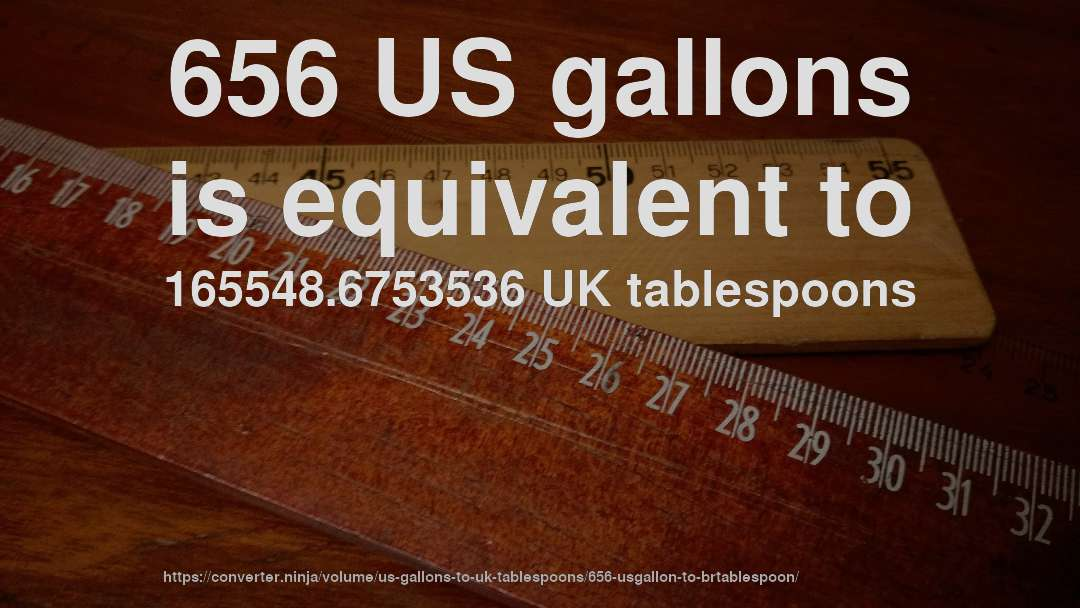 656 US gallons is equivalent to 165548.6753536 UK tablespoons