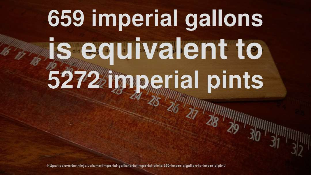 659 imperial gallons is equivalent to 5272 imperial pints