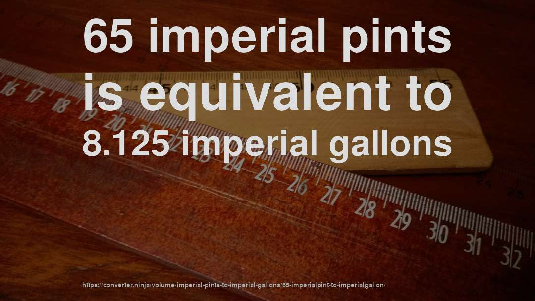 65 imperial pints is equivalent to 8.125 imperial gallons