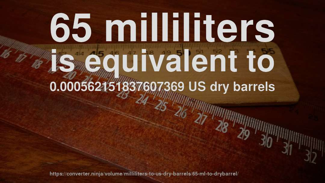 65 milliliters is equivalent to 0.000562151837607369 US dry barrels