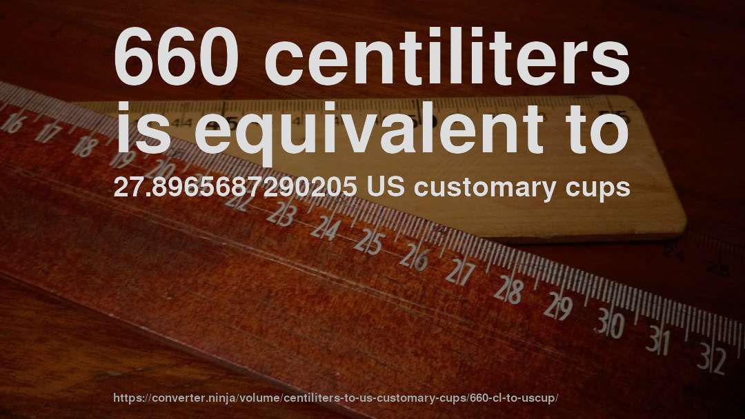 660 centiliters is equivalent to 27.8965687290205 US customary cups