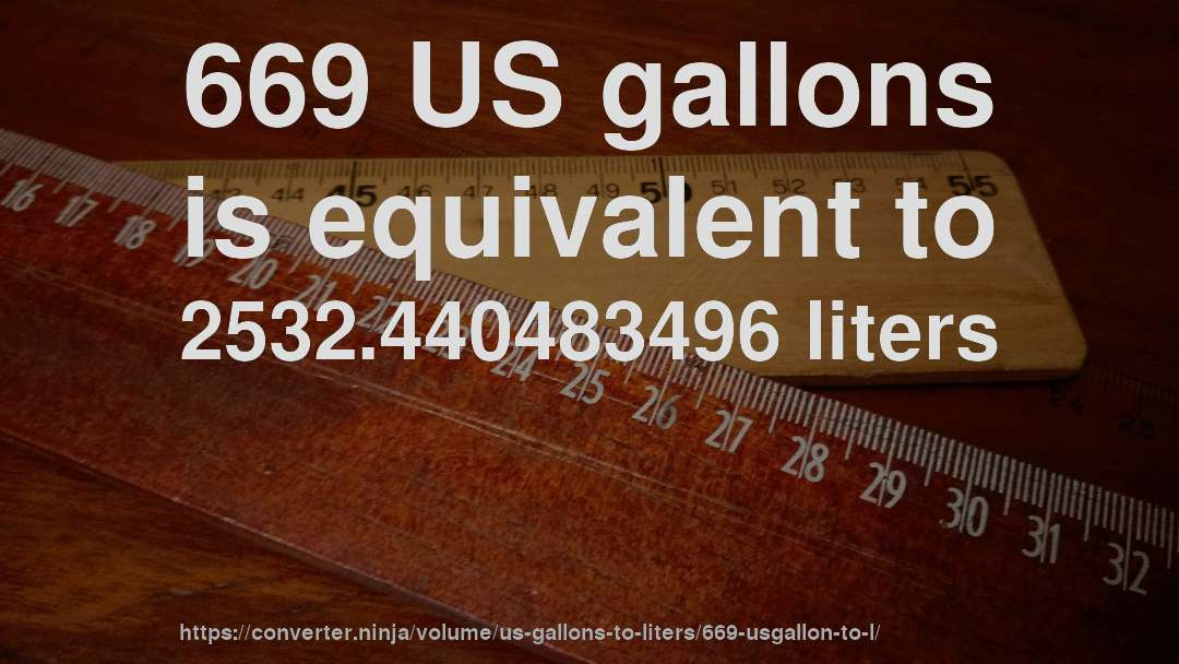 669 US gallons is equivalent to 2532.440483496 liters
