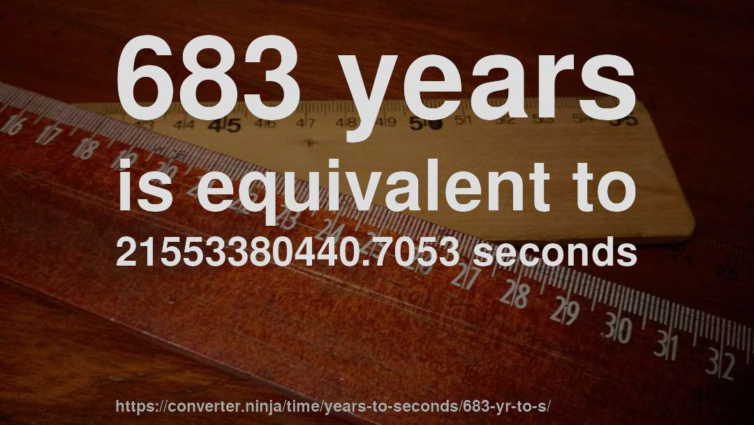 683 years is equivalent to 21553380440.7053 seconds