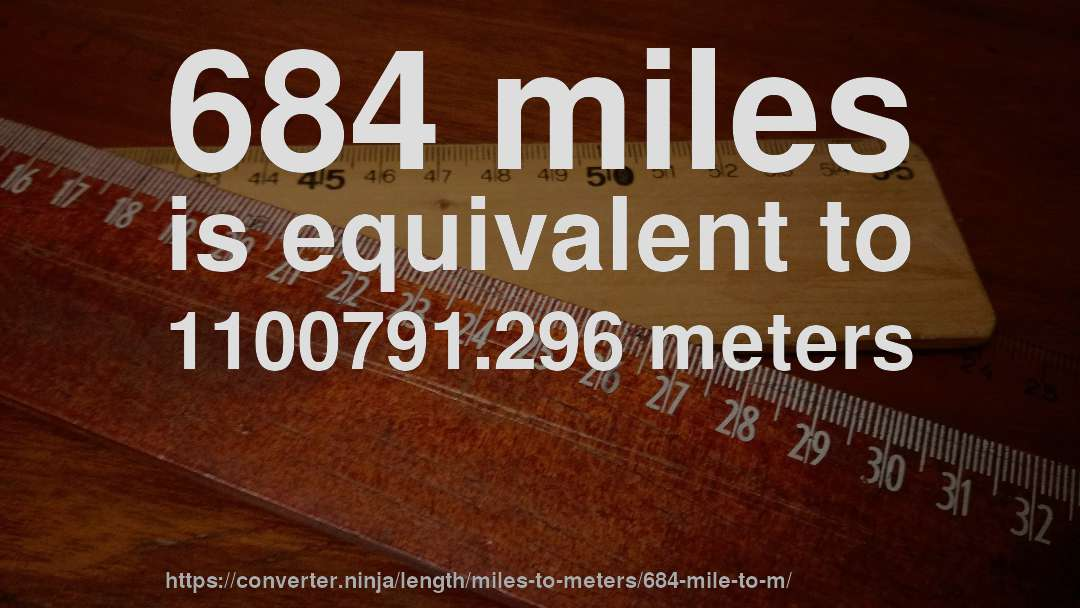 684 miles is equivalent to 1100791.296 meters