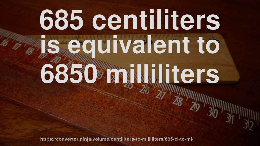 685 centiliters is equivalent to 6850 milliliters