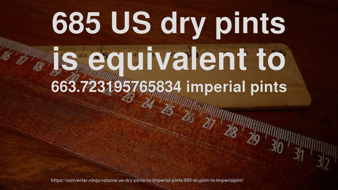685 US dry pints is equivalent to 663.723195765834 imperial pints