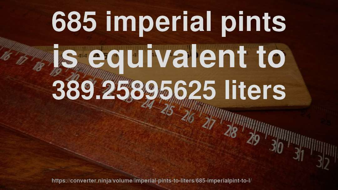 685 imperial pints is equivalent to 389.25895625 liters