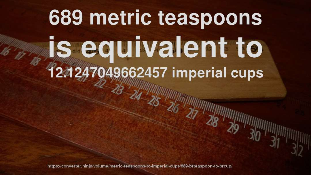 689 metric teaspoons is equivalent to 12.1247049662457 imperial cups