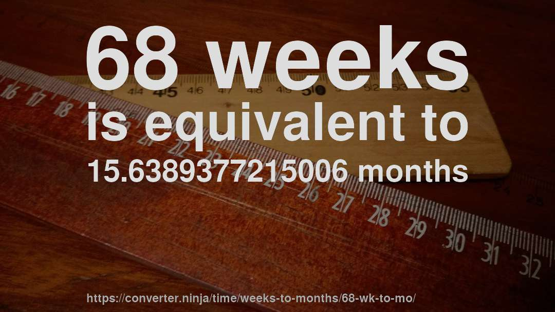 68 weeks is equivalent to 15.6389377215006 months