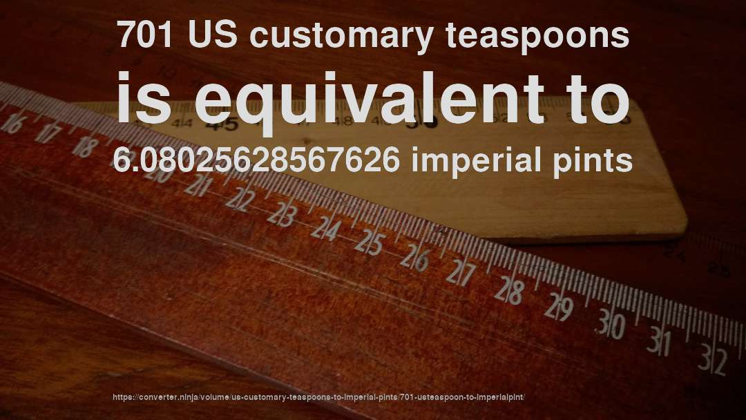 701 US customary teaspoons is equivalent to 6.08025628567626 imperial pints