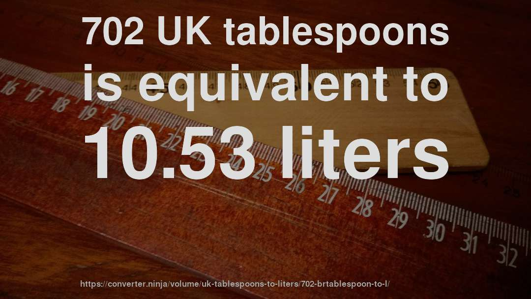 702 UK tablespoons is equivalent to 10.53 liters
