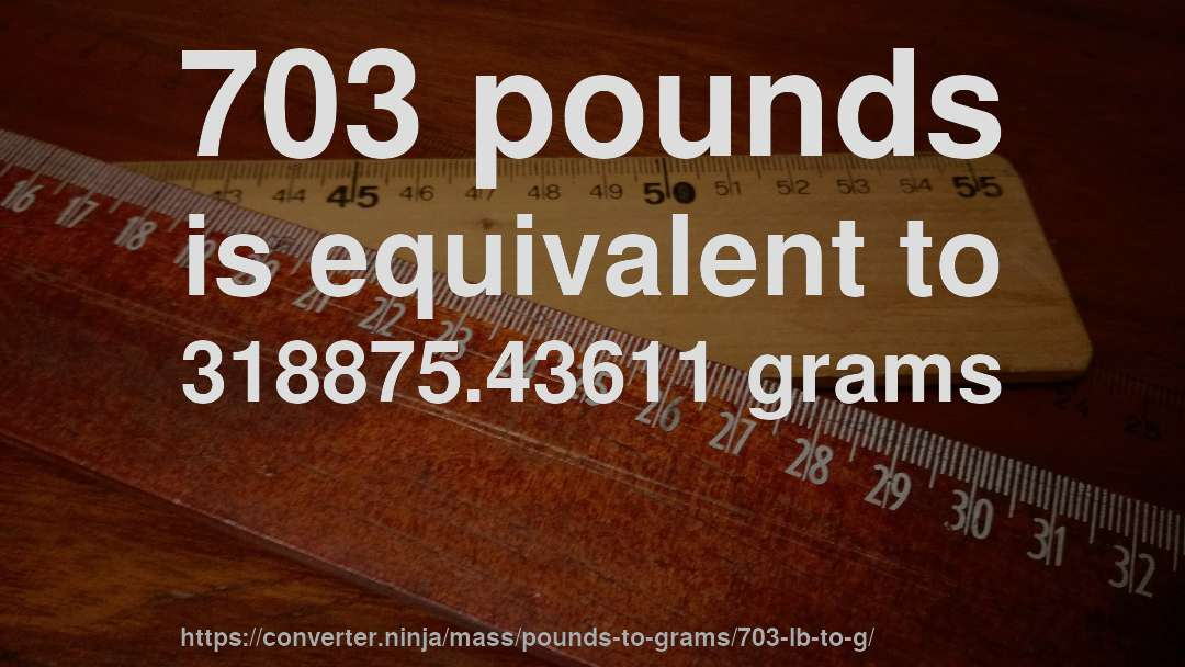 703 pounds is equivalent to 318875.43611 grams