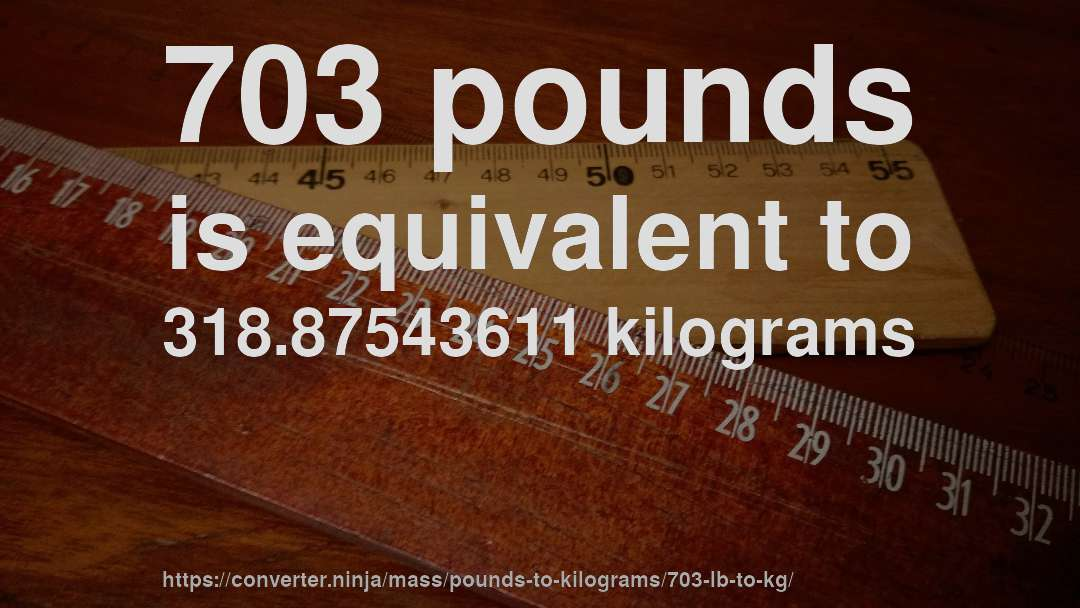 703 pounds is equivalent to 318.87543611 kilograms
