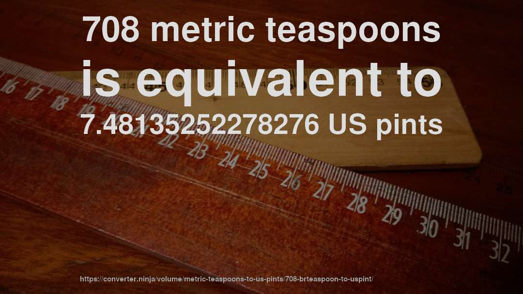 708 metric teaspoons is equivalent to 7.48135252278276 US pints