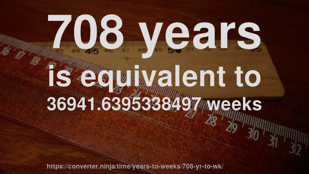 708 years is equivalent to 36941.6395338497 weeks