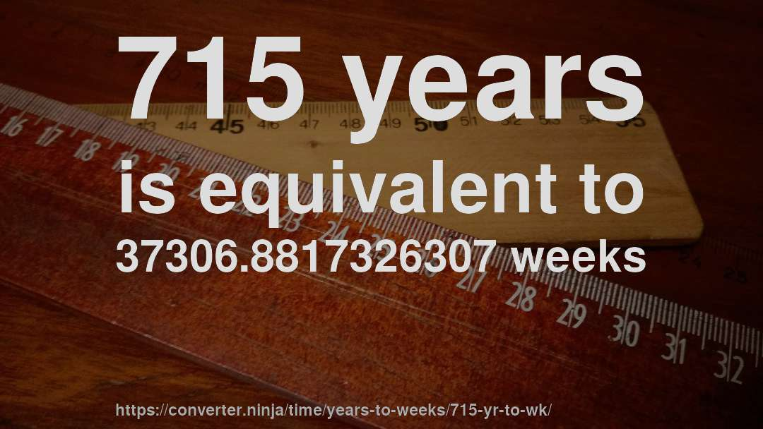 715 years is equivalent to 37306.8817326307 weeks
