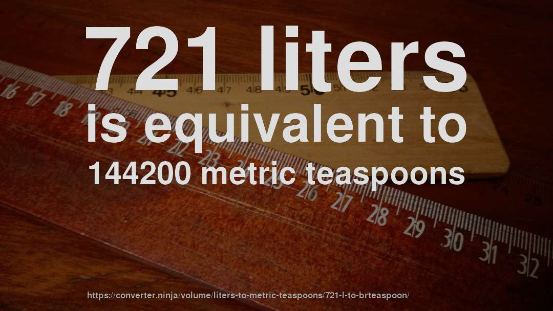 721 liters is equivalent to 144200 metric teaspoons