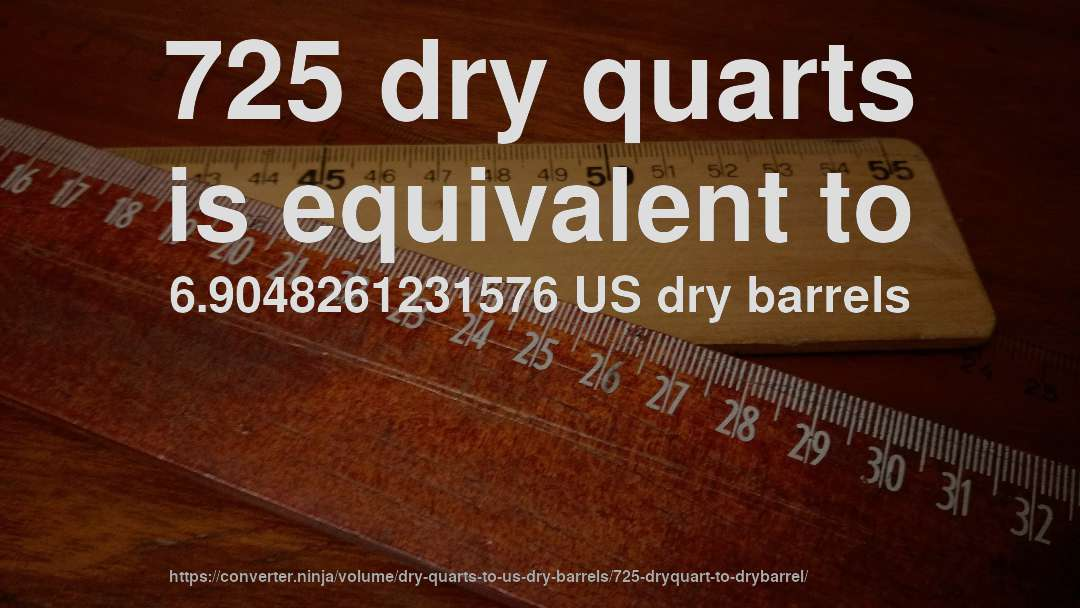 725 dry quarts is equivalent to 6.9048261231576 US dry barrels