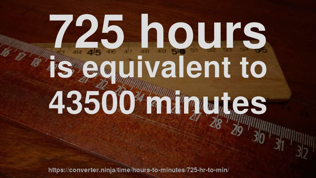725 hours is equivalent to 43500 minutes