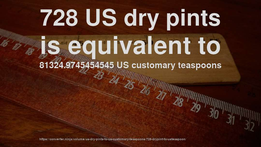 728 US dry pints is equivalent to 81324.9745454545 US customary teaspoons