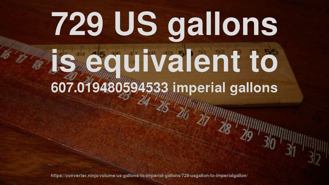 729 US gallons is equivalent to 607.019480594533 imperial gallons