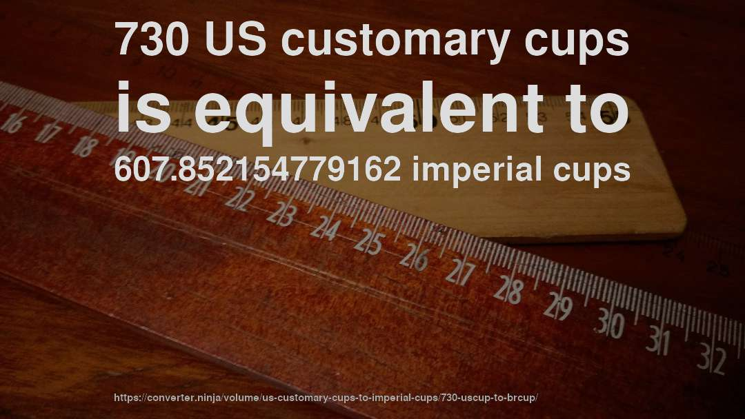 730 US customary cups is equivalent to 607.852154779162 imperial cups