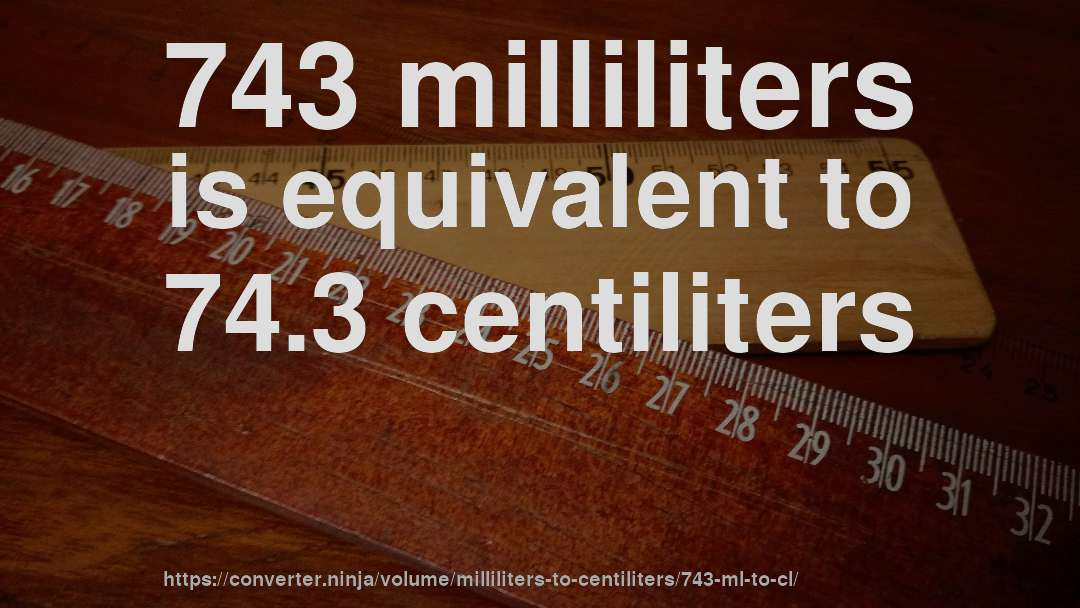 743 milliliters is equivalent to 74.3 centiliters