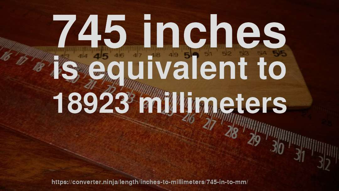745 inches is equivalent to 18923 millimeters