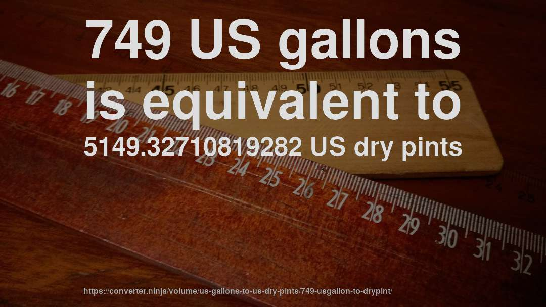 749 US gallons is equivalent to 5149.32710819282 US dry pints