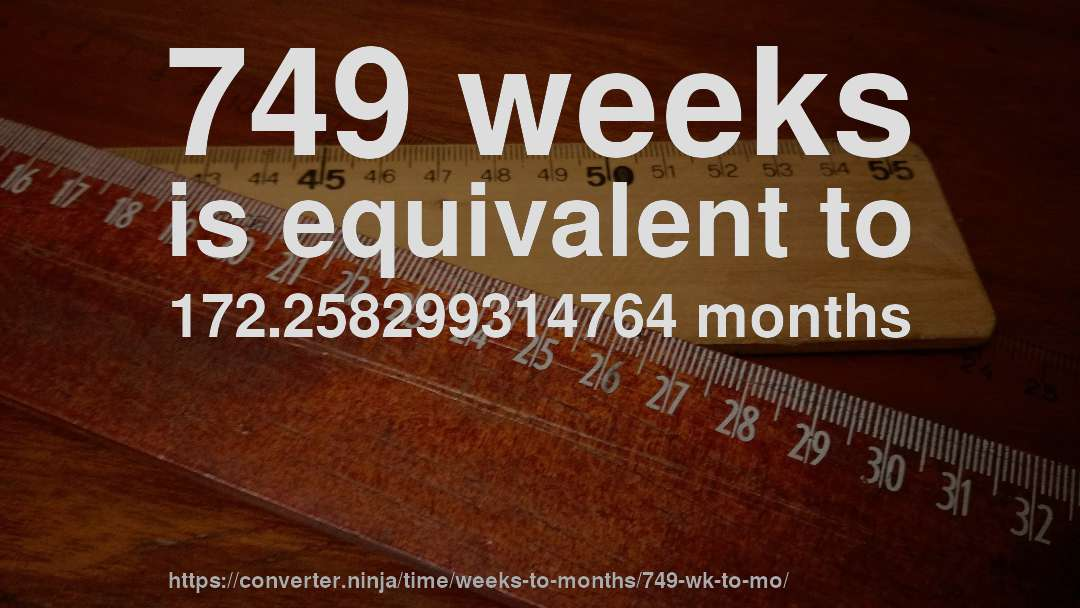 749 weeks is equivalent to 172.258299314764 months