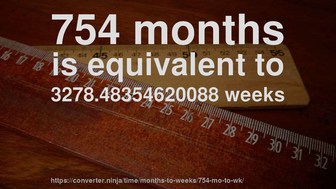 754 months is equivalent to 3278.48354620088 weeks