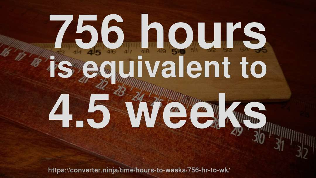 756 hours is equivalent to 4.5 weeks
