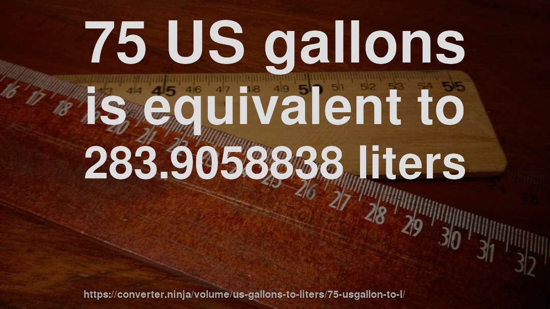75 US gallons is equivalent to 283.9058838 liters