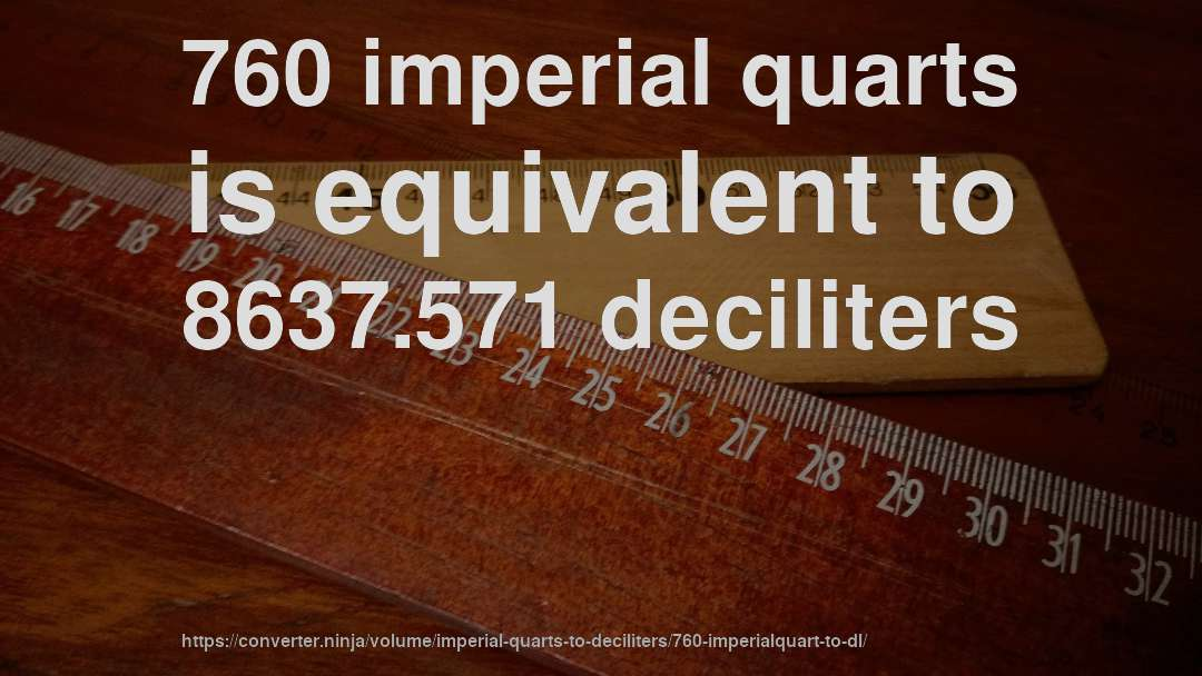 760 imperial quarts is equivalent to 8637.571 deciliters