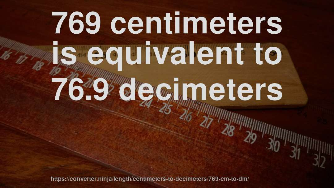 769 centimeters is equivalent to 76.9 decimeters